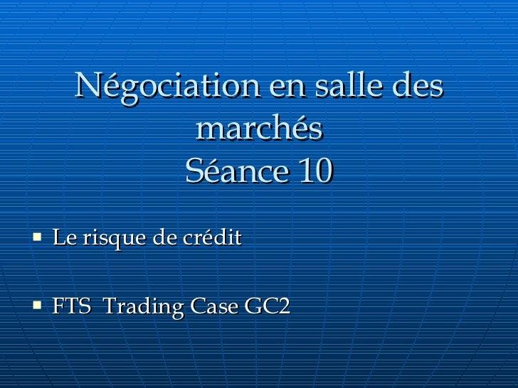Négociation en salle des marchés Séance 10 <ul><li>Le risque de crédit </li></ul><ul><li>FTS  Trading Case GC2 </li></ul>