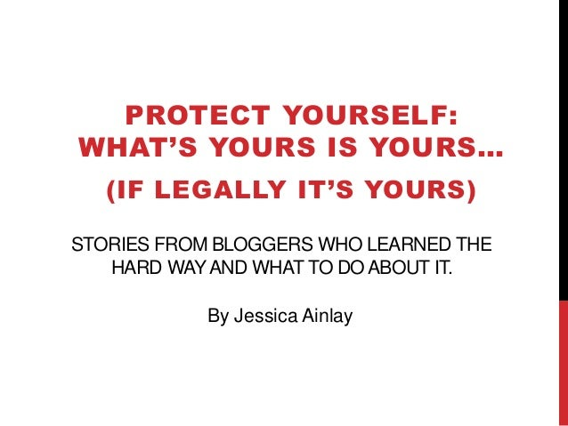 STORIES FROM BLOGGERS WHO LEARNED THE HARD WAYAND WHAT TO DO ABOUT IT. PROTECT YOURSELF: WHAT'S YOURS IS YOURS… (IF LEGALL...