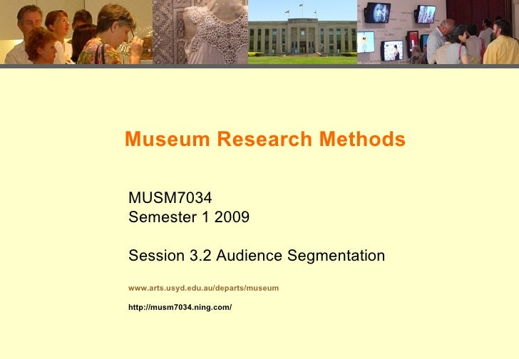 Museum Research Methods  MUSM7034 Semester 1 2009  Session 3.2 Audience Segmentation www.arts.usyd.edu.au/departs/museum  ...