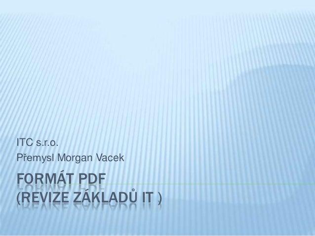 ITC s.r.o.Přemysl Morgan VacekFORMÁT PDF(REVIZE ZÁKLADŮ IT )