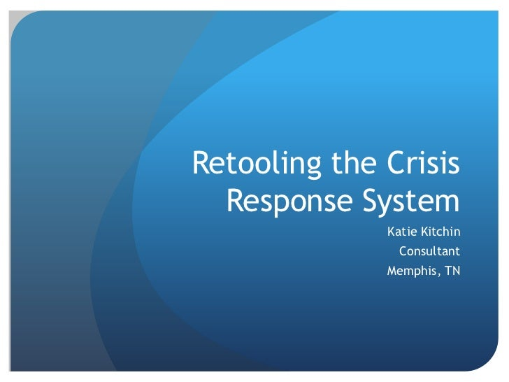 Retooling the Crisis Response System<br />Katie Kitchin<br />Consultant<br />Memphis, TN<br />