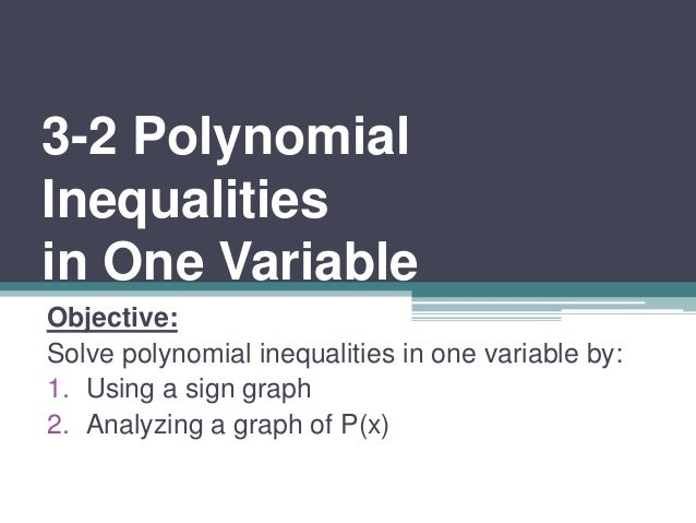 3-2 Polynomial  Inequalities  in One Variable  Objective:  Solve polynomial inequalities in one variable by:  1. Using a s...