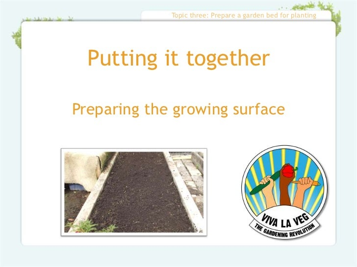 Topic three: Prepare a garden bed for planting  Putting it togetherPreparing the growing surface