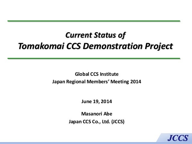 Current Status of Tomakomai CCS Demonstration Project Global CCS Institute Japan Regional Members' Meeting 2014 June 19, 2...