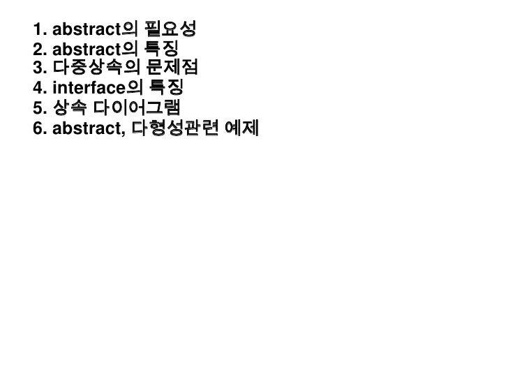 1. abstract의 필요성<br />2. abstract의 특징<br />3. 다중상속의 문제점<br />4. interface의 특징<br />5. 상속 다이어그램<br />6. abstract, 다형성관련 예제<...