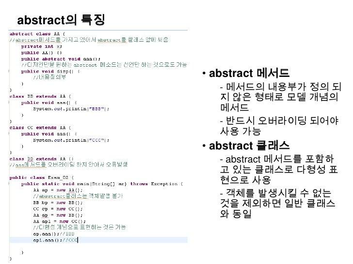 abstract의 특징<br /><ul><li> abstract 메서드 </li></ul>- 메서드의 내용부가 정의 되지 않은 형태로 모델 개념의 메서드<br />- 반드시 오버라이딩 되어야 사용 가능<br /><ul>...