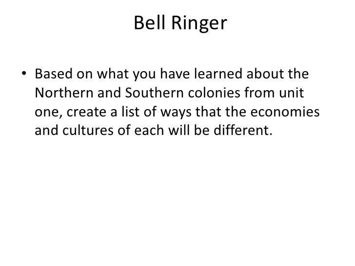 Bell Ringer<br />Based on what you have learned about the Northern and Southern colonies from unit one, create a list of w...