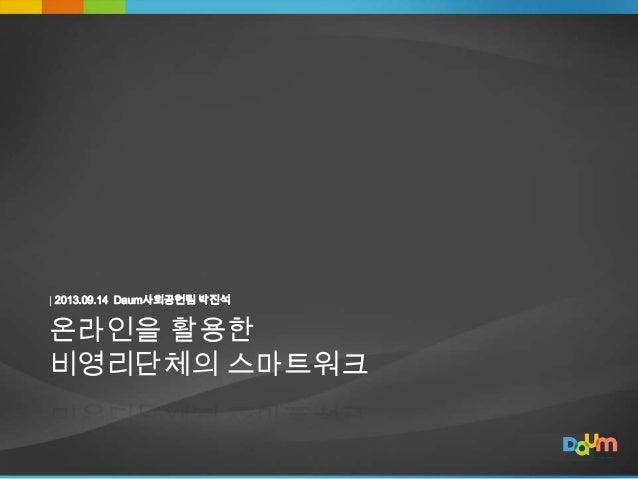 | 2013.09.14 Daum사회공헌팀 박진석  온라인을 활용한 비영리단체의 스마트워크  1