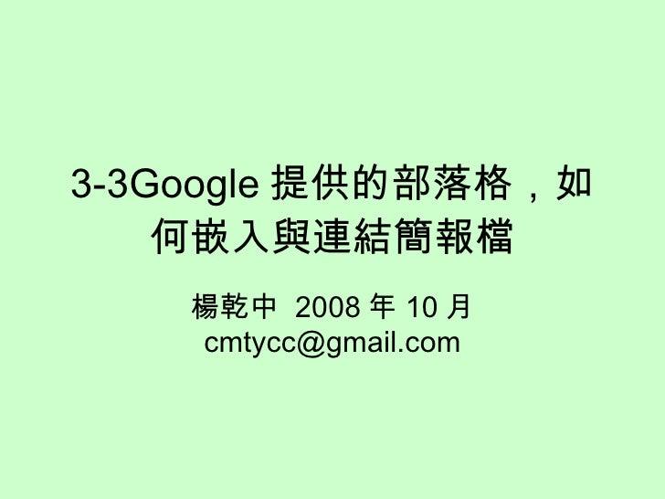 3-3Google 提供的部落格,如何嵌入與連結簡報檔 楊乾中  2008 年 10 月  [email_address]