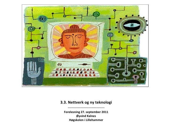 3.3. Nettverk og ny teknologi ---------------------------- Forelesning 27. september 2011 Øyvind Kalnes Høgskolen i Lilleh...