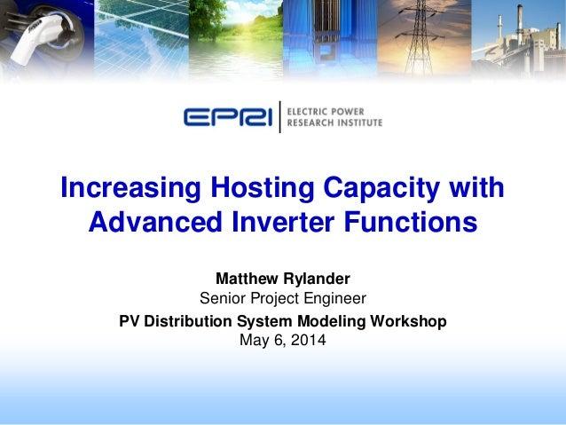 Matthew Rylander Senior Project Engineer PV Distribution System Modeling Workshop May 6, 2014 Increasing Hosting Capacity ...