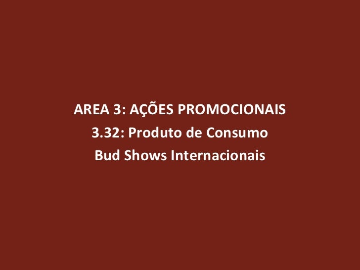 AREA 3: AÇÕES PROMOCIONAIS  3.32: Produto de Consumo  Bud Shows Internacionais