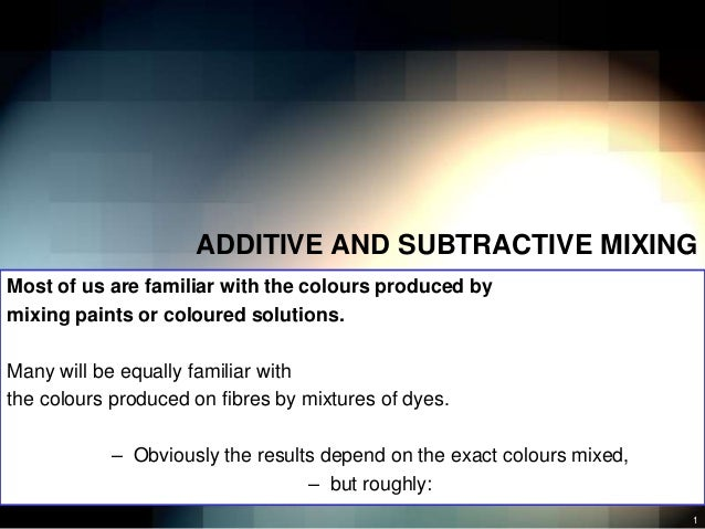 ADDITIVE AND SUBTRACTIVE MIXINGMost of us are familiar with the colours produced bymixing paints or coloured solutions.Man...