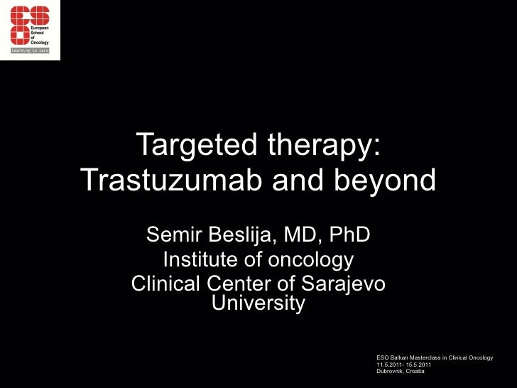 Targeted therapy: Trastuzumab and beyond Semir Beslija, MD, PhD Institute of oncology Clinical Center of Sarajevo University