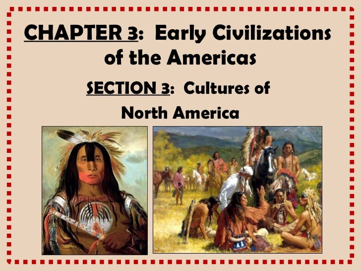 CHAPTER 3 :  Early Civilizations  of the Americas SECTION 3 :  Cultures of  North America