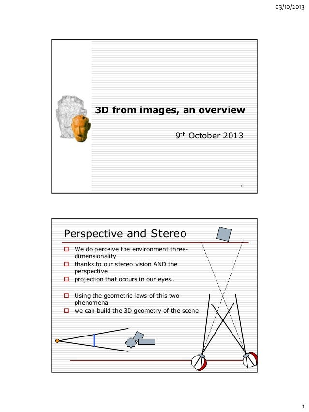 03/10/2013 1 3D from images, an overview 9th October 2013 0 Perspective and Stereo  We do perceive the environment three-...