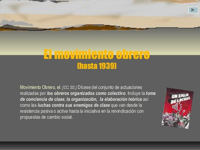 El movimiento obrero (hasta 1939) Movimiento Obrero, el: [CC.SS.] Dícese del conjunto de actuaciones realizadas por los ob...