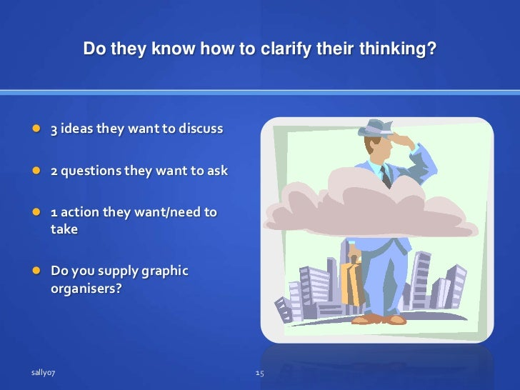 Do they know how to clarifytheirthinking?<br />3 ideastheywant to discuss<br />2 questions theywant to ask<br />1 action t...