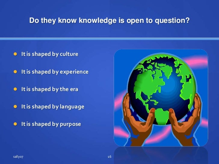 Do they know knowledgeis open to question?<br />It isshaped by culture<br />It isshaped by experience<br />It isshaped by ...