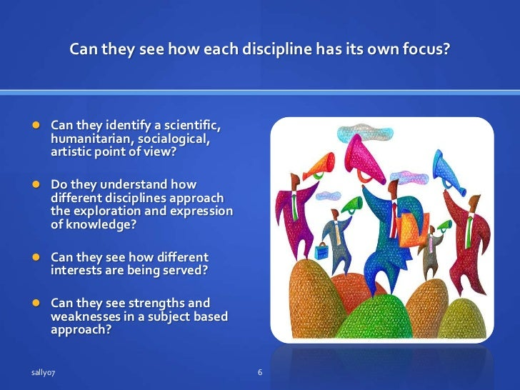 Can theysee how each discipline has itsown focus?<br />Can theyidentify a scientific, humanitarian, socialogical, artistic...