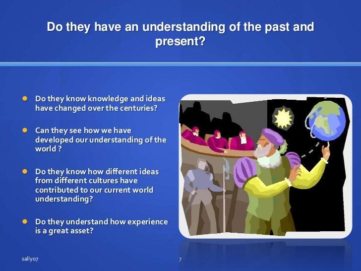 Do they have an understanding of the past and present?<br />Do they know knowledge and ideas have changed over the centuri...