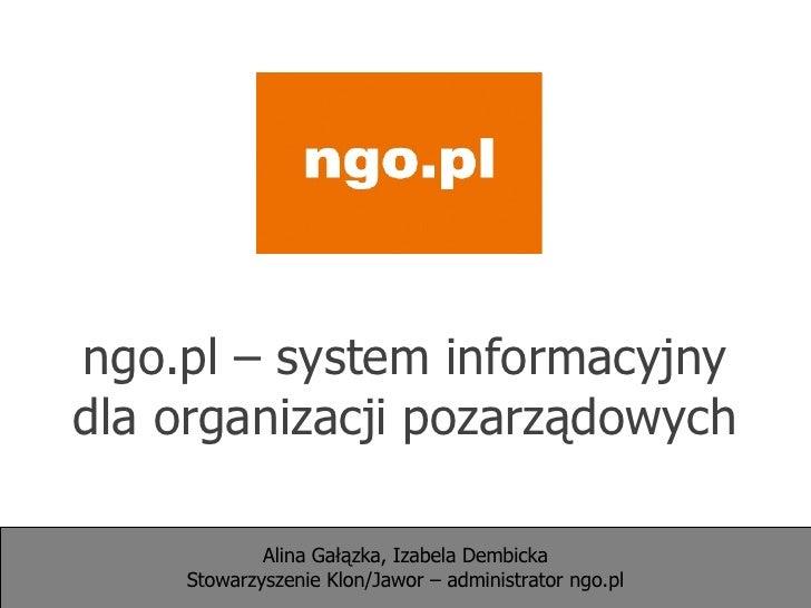 ngo.pl – system informacyjny dla organizacji pozarządowych Alina Gałązka, Izabela Dembicka Stowarzyszenie Klon/Jawor – adm...
