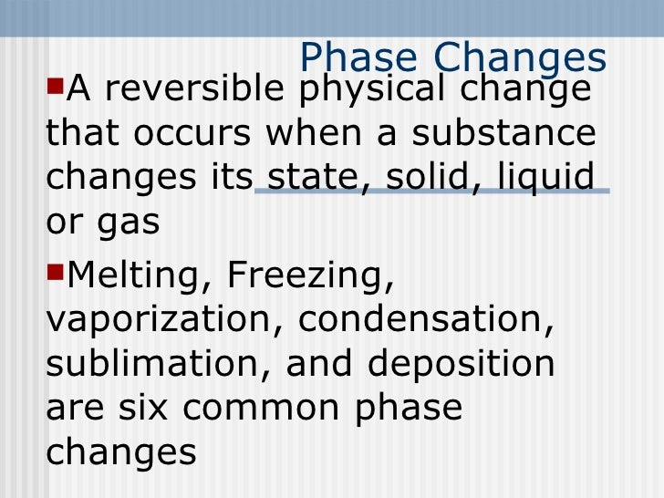 Phase Changes <ul><li>A reversible physical change that occurs when a substance changes its state, solid, liquid or gas </...