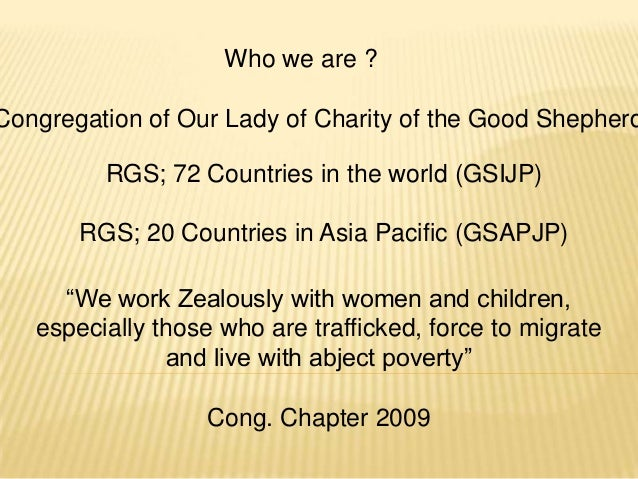 Who we are ?Congregation of Our Lady of Charity of the Good Shepherd         RGS; 72 Countries in the world (GSIJP)       ...