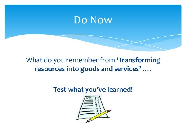 Do NowWhat do you remember from 'Transforming  resources into goods and services' ….        Test what you've learned!