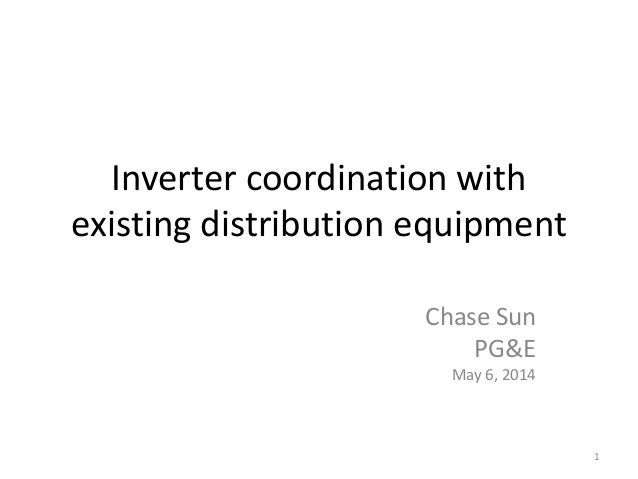 Inverter coordination with existing distribution equipment Chase Sun PG&E May 6, 2014 1
