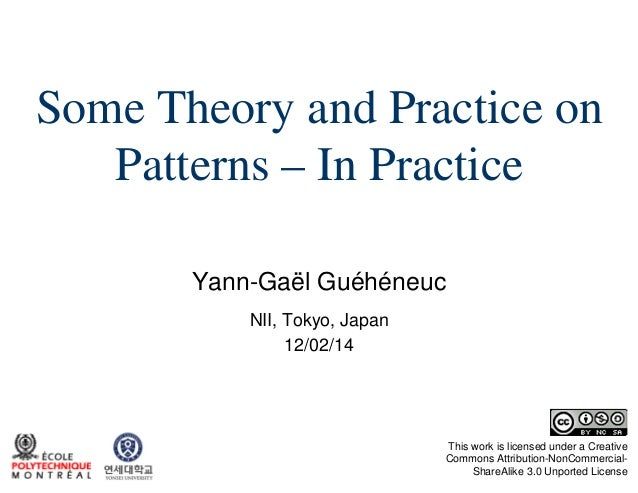 Some Theory and Practice on Patterns – In Practice Yann-Gaël Guéhéneuc NII, Tokyo, Japan 12/02/14  This work is licensed u...