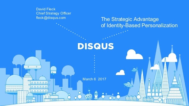 March 6 2017 The Strategic Advantage of Identity-Based Personalization David Fleck Chief Strategy Officer fleck@disqus.com