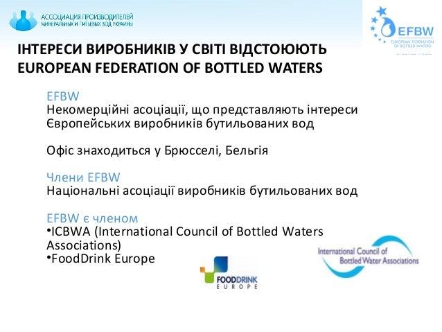 ІНТЕРЕСИ ВИРОБНИКІВ У СВІТІ ВІДСТОЮЮТЬ EUROPEAN FEDERATION OF BOTTLED WATERS EFBW Некомерційні асоціації, що представляють...