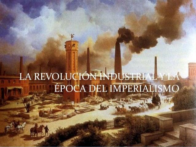 LA REVOLUCIÓN INDUSTRIAL Y LA  ÉPOCA DEL IMPERIALISMO