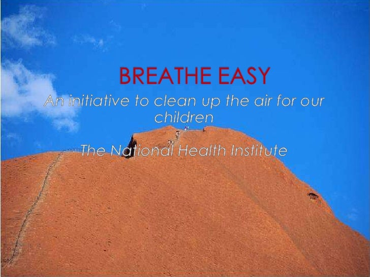 BREATHE EASY<br />An initiative to clean up the air for our children<br />The National Health Institute<br />