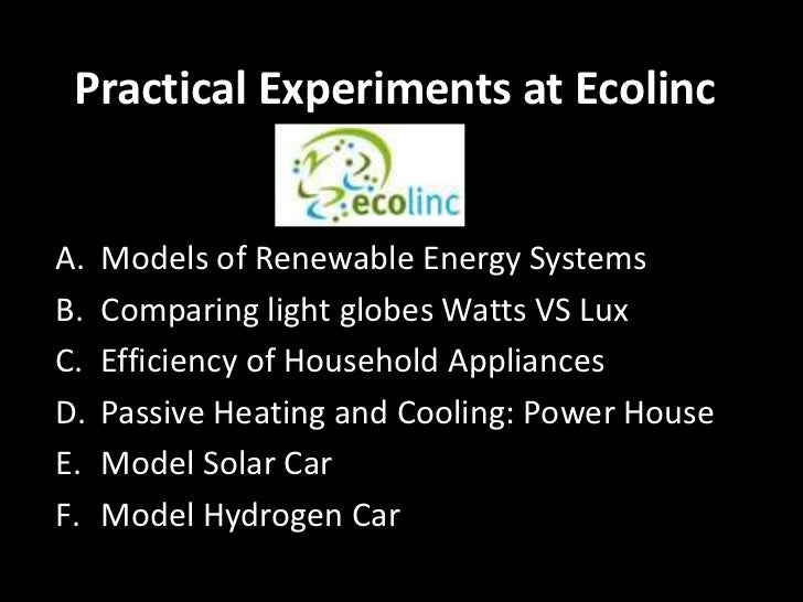 Practical Experiments at EcolincA.   Models of Renewable Energy SystemsB.   Comparing light globes Watts VS LuxC.   Effici...