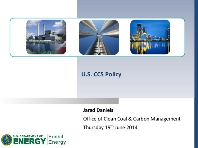 Jarad Daniels Office of Clean Coal & Carbon Management Thursday 19th June 2014 U.S. CCS Policy