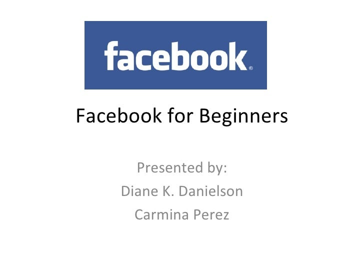 Facebook for Beginners Presented by: Diane K. Danielson Carmina Perez