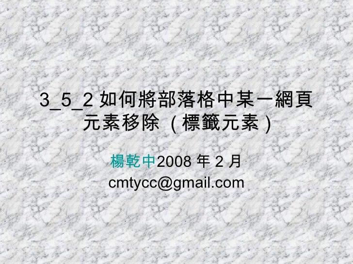 3_5_2 如何將部落格中某一網頁元素移除  ( 標籤元素 ) 楊乾中 2008 年 2 月  [email_address]