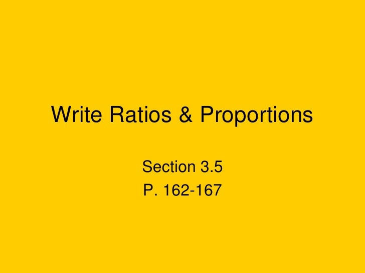 Write Ratios & Proportions         Section 3.5         P. 162-167