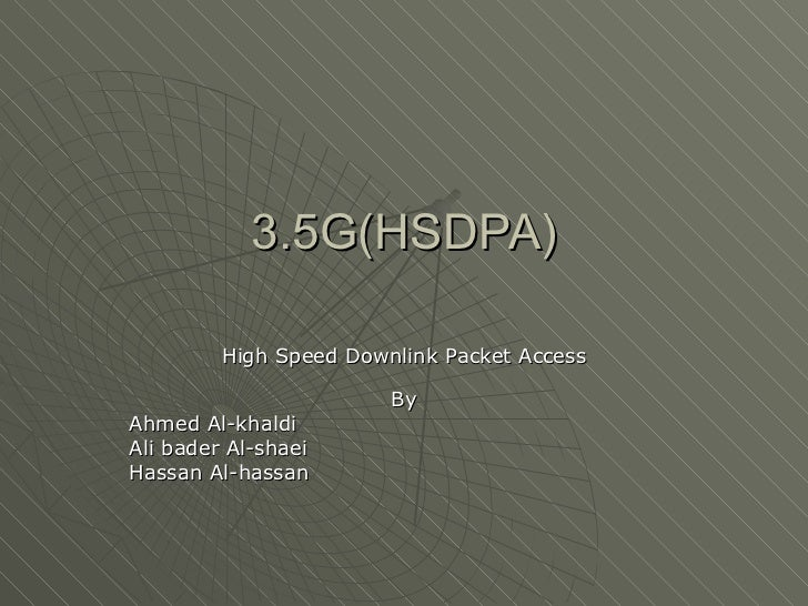 3.5G(HSDPA) High Speed Downlink Packet Access By Ahmed Al-khaldi Ali bader Al-shaei Hassan Al-hassan