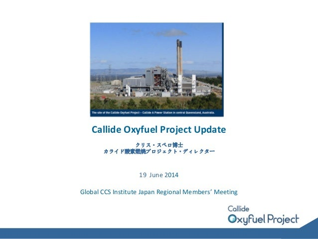 Callide Oxyfuel Project Update クリス・スペロ博士 カライド酸素燃焼プロジェクト・ディレクター 19 June 2014 Global CCS Institute Japan Regional Members' M...