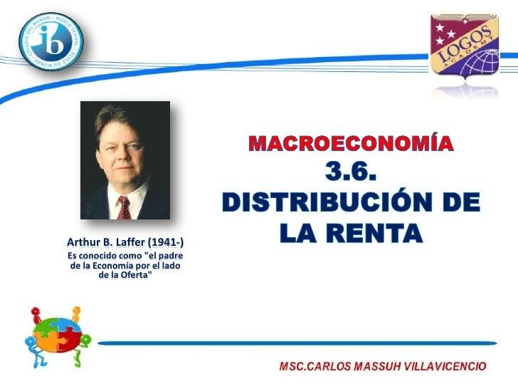 """MACROECONOMÍA3.6.DISTRIBUCIÓN DE LA RENTA<br />Arthur B. Laffer (1941-) <br />Es conocido como """"el padre de la Economía po..."""