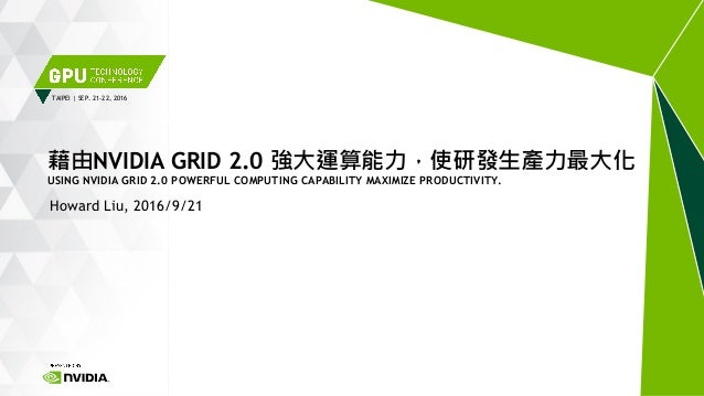TAIPEI | SEP. 21-22, 2016 Howard Liu, 2016/9/21 藉由NVIDIA GRID 2.0 強大運算能力,使研發生產力最大化 USING NVIDIA GRID 2.0 POWERFUL COMPUTIN...
