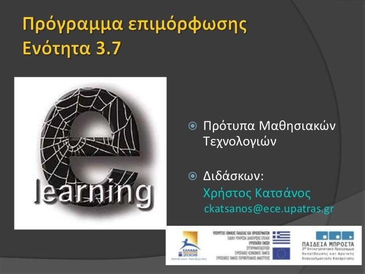 Πρόγραμμα επιμόρφωσηςΕνότητα 3.7<br />Πρότυπα Μαθησιακών Τεχνολογιών<br />Διδάσκων: <br />Χρήστος Κατσάνος <br />ckatsan...