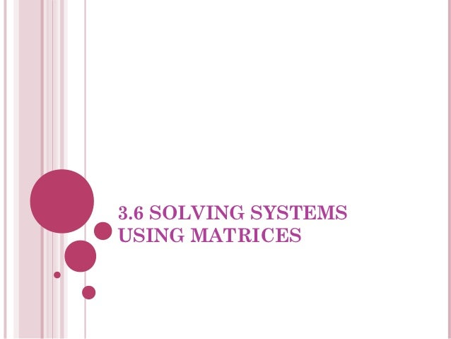 3.6 SOLVING SYSTEMSUSING MATRICES
