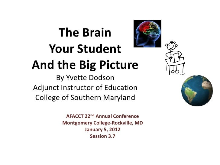 The Brain  Your StudentAnd the Big Picture      By Yvette DodsonAdjunct Instructor of EducationCollege of Southern Marylan...