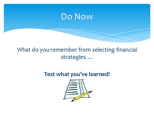 Do NowWhat do you remember from selecting financial               strategies….          Test what you've learned!