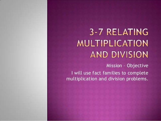 Mission – Objective I will use fact families to completemultiplication and division problems.