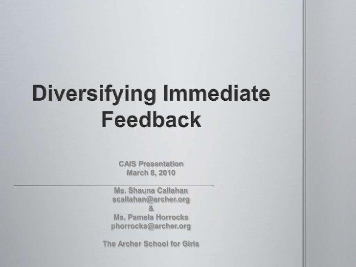 Diversifying Immediate Feedback<br />CAIS Presentation<br />March 8, 2010<br />Ms. Shauna Callahan<br />scallahan@archer.o...